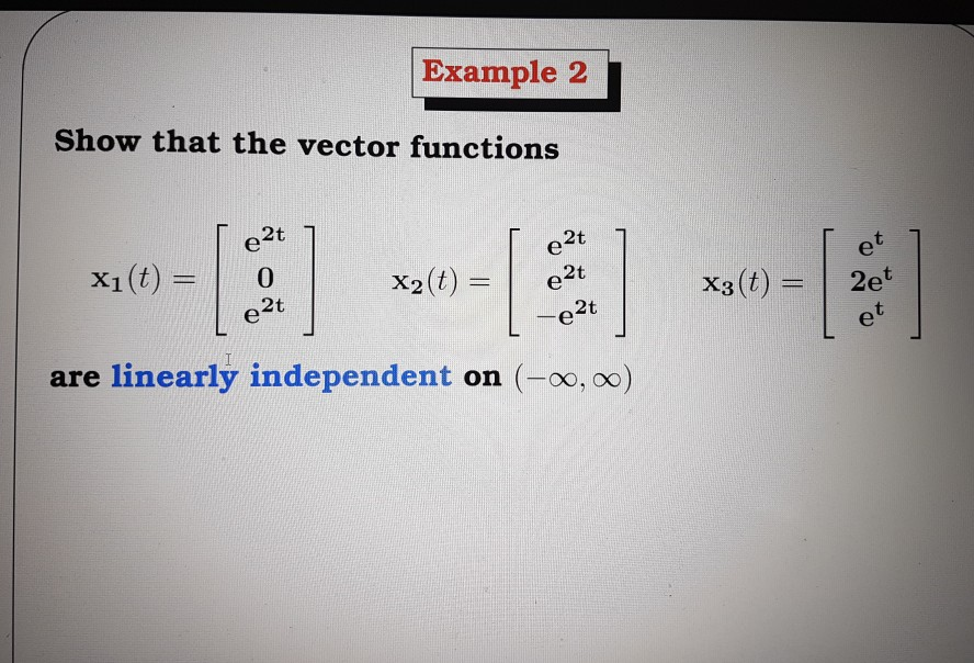Example 2 Show that the vector functions 2t 2t (t) X2 (t) 2t. X1 2t 2t are linearly independent on CO, oo (t) X3 2e