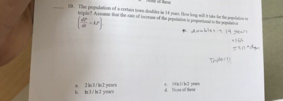 10. The population of a certain town doubles in 14 years. How long will uke for the population to triple? Assume that the rate increase of the it k P of population is proportional othe population ble years Triple: c, 14 3/h2 years a. 2 /In 2 years d. None of these b, In3/In2 years