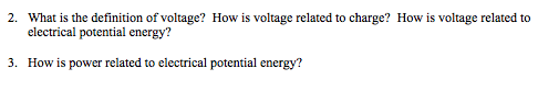 2. What is the definition of voltage? How is voltage related to charge? How is voltage related to electrical potential energy? 3. How is power related to electrical potential energy?