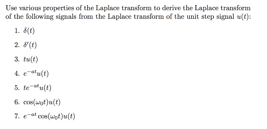 Use various properties of the Laplace transform to derive the Laplace transform of the following signals from the Laplace transform of the unit step signal u(t): 1, δ(t) 2. 8(t) 3. tu(t) 4. eafu(t) 5. te-atu(t) 6. cos(wot)u(t) 7. e-at cos(wot)u(t)