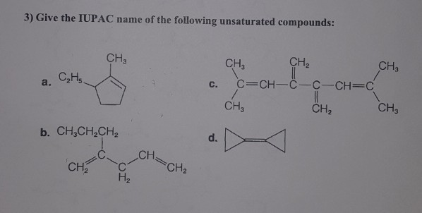 3) Give the IUPAC name of the following unsaturated compounds CH3 CH2 CH3 CH3 c. C-CH-C-C CH C a. C2Hs CH3 CH2 CH3 d. CH CH2 CH2 H2