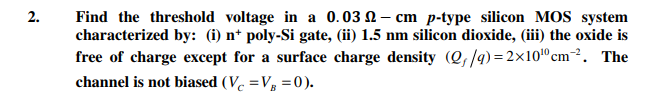 2. Find the threshold voltage in a 0.03 ?-cm p-type silicon MOS system characterized by: (i) n+ poly-Si gate, (ii) 1.5 nm silicon dioxide, (iii) the oxide i:s free of charge except for a surface charge density (e,/4) 2x101°cm2. The channel is not biased (Vc -VB-0).