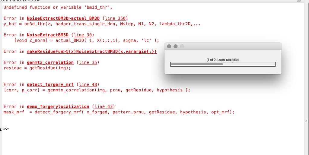 Undefined function or variable bm3d_thr Error in NoiseExtractBM3Dactual BM3D (line 350) y_hat bm3d_thr(z, hadper_trans_single_den, Nstep, N1, N2, lambda_thr2D, Error in NoiseExtractBM3D (line 30) [void Z-norm] actual-BM3D( 1, x( :,: , i), sigma, lc ); = Error in makeResidueFun>@(x)NoiseExtractBM3D (x,vararginab) 1 of 2) Local statistics Error in genmtx correlation (line 35) residue getResidue (ing); Error in detect forgery mrf (line 48) [corr, p-corr] = genntx-correlation (ing, prnu, getResidue, hypothesis ); ernacr etes.ue Error in demo forgerylocalization (Line 43) mask_mrfdetect forgery mrf x_forged, pattern.prnu, getResidue, hypothesis, opt_mrf); >2