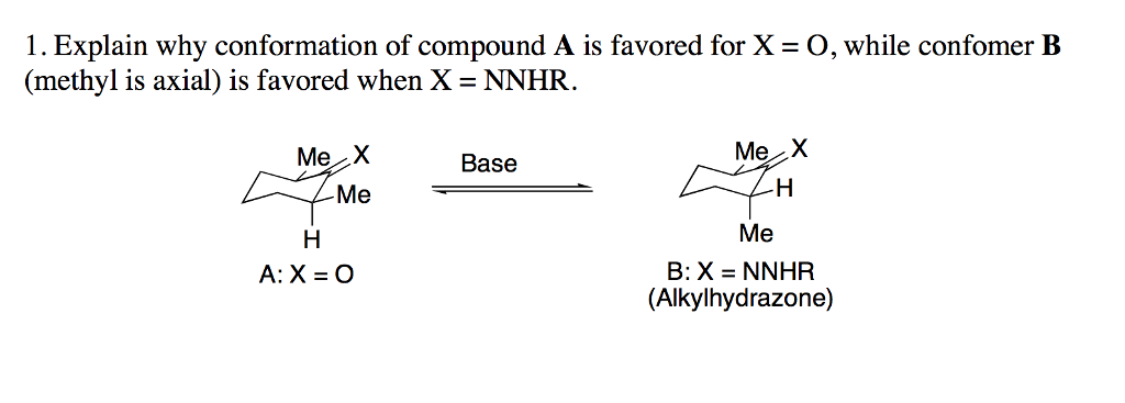 I. Explain why conformation of compound A is favored for X = O, while confomer B (methyl is axial) is favored when X = NNHR. Me X Me Base Me A: X = O (Alkylhydrazone)