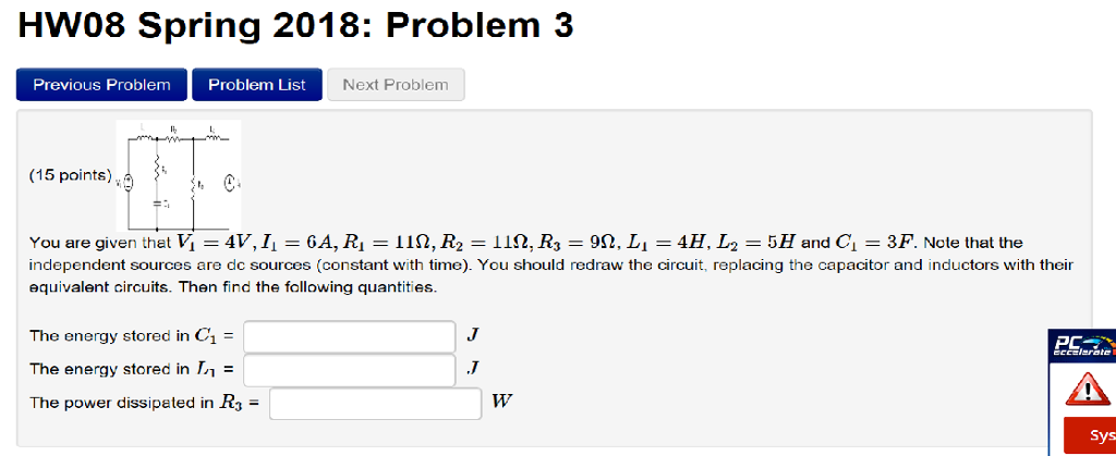 HW08 Spring 2018: Problem 3 Previous Problem Problem List Next Problem (15 points) O- You are given that K = 4V, li = 6A, Ri = 1Q, R2 = 119, R3 = 9Q, Li = 4H, La = 5H and G = 3P. Note that the independent sources are de sources (constant with time). You should redraw the circuit, replacing the capacitor and inductors with their equivalent circuits. Then find the following quantities. The energy stored in C1 = The energy stored in The power dissipeted in R3- PC Sys