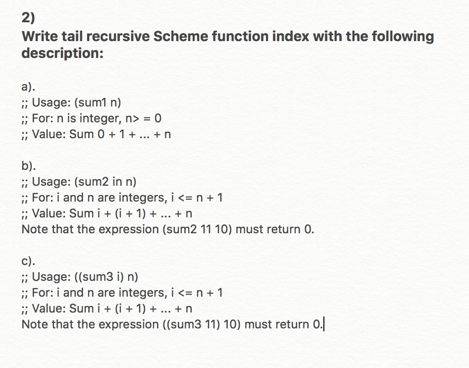 2) Write tail recursive Scheme function index with the following description: ;; Usage: (sum1 n) For: n is integer, n> = 0 , Value: Sum 0 1 n ;; Usage: (sum2 in n) ;; For i and n are integers, i <= n + 1 ; Value: Sum i(i 1) n Note that the expression (sum2 11 10) must return 0. c) ;; Usage: ((sum3 i) n) For i and n are integers, i <= n + 1 : Value: Sum i i1)+. rn Note that the expression ((sum3 11) 10) must return o.