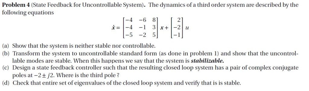Problem 4 (State Feedback for Uncontrollable System). The dynamics of a third order system are described by the following equations 5 2 5 1 (a) Show that the system is neither stable nor controllable (b) Transform the system to uncontrollable standard form (as done in problem 1) and show that the uncontrol- lable modes are stable. When this happens we say that the system is stabilizable. (c) Design a state feedback controller such that the resulting closed loop system has a pair of complex conjugate poles at -2t j2. Where is the third pole? (d) Check that entire set of eigenvalues of the closed loop system and verify that is is stable.