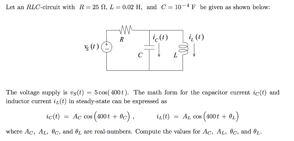 Let an RLC-circuit with R = 25 Ω, L = 0.02 H, and C= 10-4 F be given as shown below: i(t) (t) y (t) The voltage supply is us(t) 5 cos(4001). The math form for the capacitor current ic(t) and inductor current i (t) in steady-state can be expressed as ic(t) = Accos (400 t +e), il(t) = Alcos (400t+%) where Ac, AL, , and θ1, are real-numbers. Compute the values for Ac, AL, 6e, and θし.