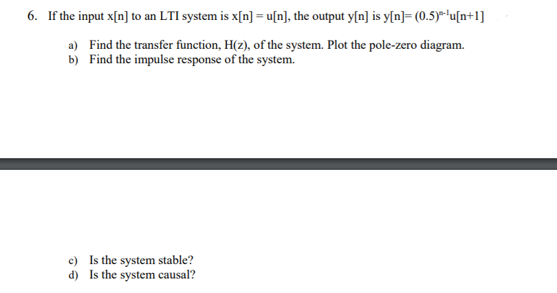 6. If the input x[n] to an LTI system is x[n] = u[n], the output y[n] is y[n] (0.5) lu[n+1] a) Find the transfer function, H(z) of the system. Plot the pole-zero diagram. b) Find the impulse response of the system. c) d) Is the system stable? Is the system causal?