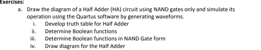 Exercises: Draw the diagram of a Half Adder (HA) circuit using NAND gates only and simulate its operation using the Quartus software by generating waveforms. a. i. Develop truth table for Half Adder ii. Determine Boolean functions iii. Determine Boolean functions in NAND Gate form iv. IV. Draw diagram for the Half Adder