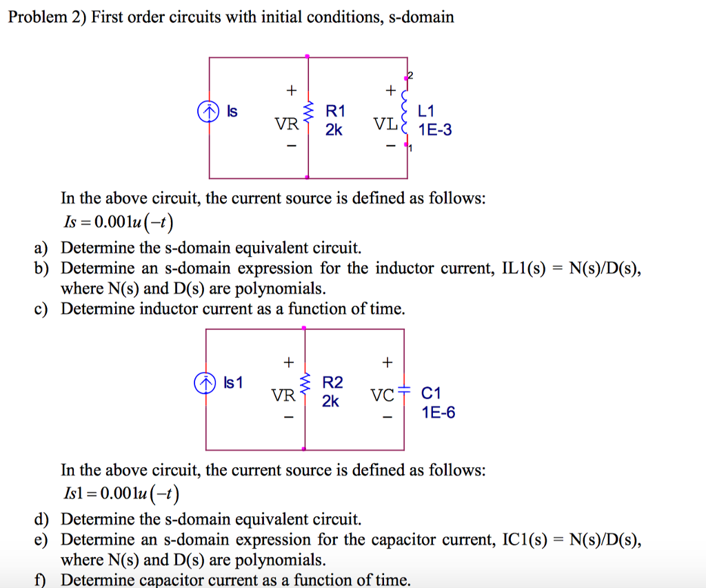 Problem 2) First order circuits with initial conditions, s-domain R1 2k VI VR In the above circuit, the current source is defined as follows: Is = 0.00111(4) a) Determine the s-domain equivalent circuit. b) Determine an s-domain expression for the inductor current, IL1(s) - N(s)/D(s), where N(s) and D(s) are polynomials. c Determine inductor current as a function of time, R2 VR 1E-6 In the above circuit, the current source is defined as follows: Isl = 0.00 lu (-t) Determine the s-domain equivalent circuit. Determine an s-domain expression for the capacitor current, ICI (s) where N(s) and D(s) are polynomials. Determine capacitor current as a function of time. d) e) N(s)/D(s), f)