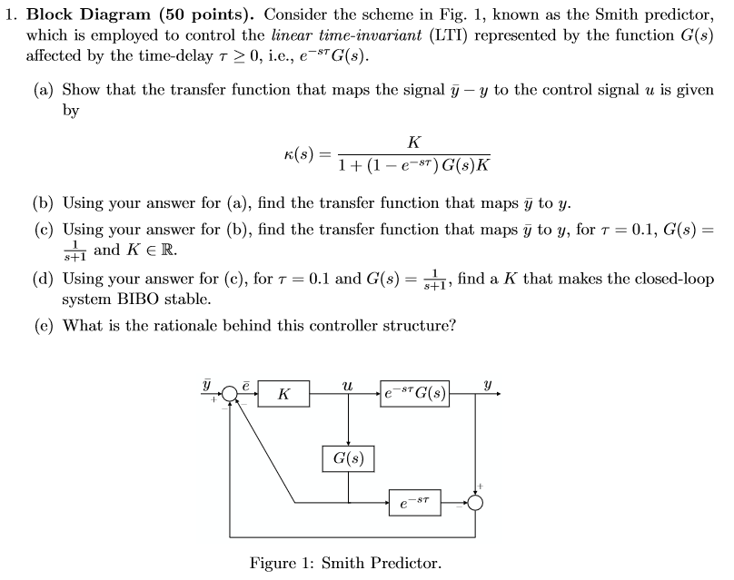 1. Block Diagram (50 points). Consider the scheme in Fig. 1, known as the Smith predictor, which is employed to control the linear time-invariant (LTI) represented by the function G(s) affeoted by the time-delay τ > 0, i.e., e-STG(s). (a) Show that the transfer function that maps the signal y -y to the control signal u is given by x(s) = 1 + ( 1-e-s*) G(s) (b) Using your answer for (a), find the transfer function that maps y to y. (c) Using your answer for (b), find the transfer function that maps y to y, for T-0.1, G(s)- and K E R. (d) Using your answer for (c), for τ = 0.1 and G(s) = s+ī, find a K that makes the closed-loop system BIBO stable. (e) What is the rationale behind this controller structure? 욕 H G(s) Figure 1: Smith Predictor