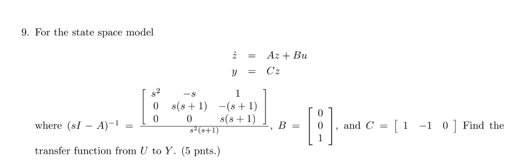9. For the state space model s2 where (sI - A)-1- 0TRIs(s+1) , B = | 0 | , and C = 1-1 0 ] Find the transfer function from U to Y. (5 pnts.)