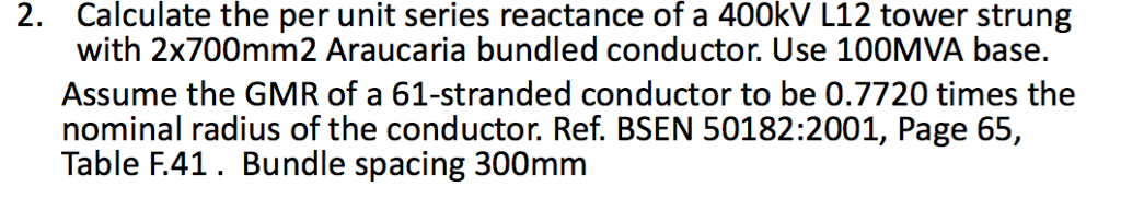 Calculate the per unit series reactance of a 400kV L12 tower strung with 2x700mm2 Araucaria bundled conductor. Use 100MVA base. Assume the GMR of a 61-stranded conductor to be 0.7720 times the nominal radius of the conductor. Ref. BSEN 50182:2001, Page 65, Table F.41. Bundle spacing 300mm 2.