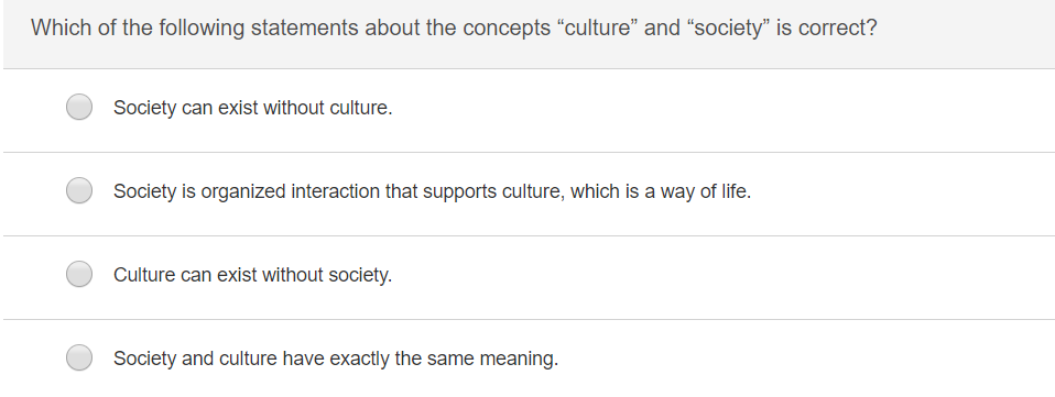 Which of the following statements about the concepts culture and society is correct? Society can exist without culture Society is organized interaction that supports culture, which is a way of life. Culture can exist without society. Society and culture have exactly the same meaning