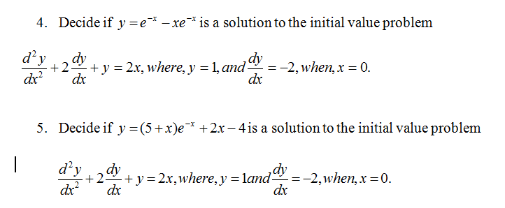 4. Decide if y e x -xe is a solution to the initial value problem d y y 2x, where, y -1, and 2, when x 0 2 5. Decide if y -(5 +x)e x +2r-4 is a solution to the initial value problem dy 2x, where, y -land 2, when, x 0 2 dx