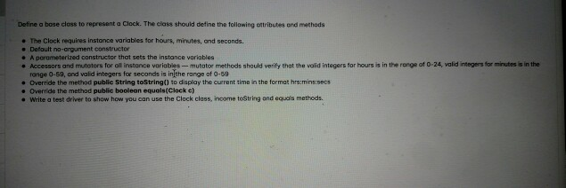 Define a bose closs to represent a Clock. The class should define the tollawing ottributes and methods e The Clock requires instance wariables tor hours, minutes, and seconds Defoult no-argument constructor A porometerized constructor that sets the instance variables . Accessors and mutotors for al instance variables- mutator metheds should verify that the volid integers for hours is in the range ot 0-24, valid ntegers for minutes is in the range 0-59, and valid integers for seconds is inthe range of 0-59 Override the method publie String toStrinad to display the current time in the format hrs:mins:sec . Override the method public boolean equals(Clock e) e Write a test driver to show how you can use the Clock class, income toString and equas methods.