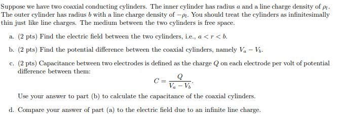 Suppose we have two coaxial conducting cylinders. The inner cylinder has radius a and a line charge density of p The outer cylinder has radius b with a line charge density of -P You should treat the cylinders as infinitesimally thin just like line charges. The medium between the two cylinders is free space a. (2 pts) Find the electric field between the two cylinders, i.e., a< r<b. b. (2 pts) Find the potential difference between the coaxial cylinders, namely Va -V c. (2 pts) Capacitance between two electrodes is defined as the charge Qon each electrode per volt of potential difference between them: Use your answer to part (b) to calculate the capacitance of the coaxial cylinders d. Compare your answer of part (a) to the electric field due to an infinite line charge
