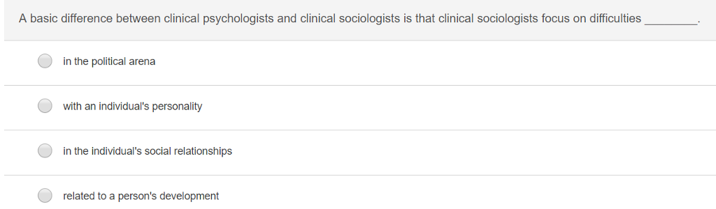 A basic difference between clinical psychologists and clinical sociologists is that clinical sociologists focus on difficulties in the political arena with an individuals personality in the individuals social relationships related to a persons development