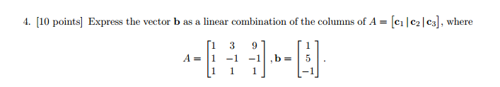Image for 4. [10 points] Express the vector b as a linear combination of the columns of A = [c1| c2| c3], where A = [