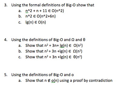 3. Using the formal definitions of Big-O show that a, n^2 + n + 11 E 0(n^2) c. gln) EO(n) 4. Using the definitions of Big-O and Ω and θ a. Show that n3n+ lg(n) E O(n2) b. Show that n2+ 3n +lg(n) E Ω(n2) c. show that n2 + 3n +lg(n) E θ(n*) 5. Using the definitions of Big-O and o a. Show that n E o(n) using a proof by contradiction
