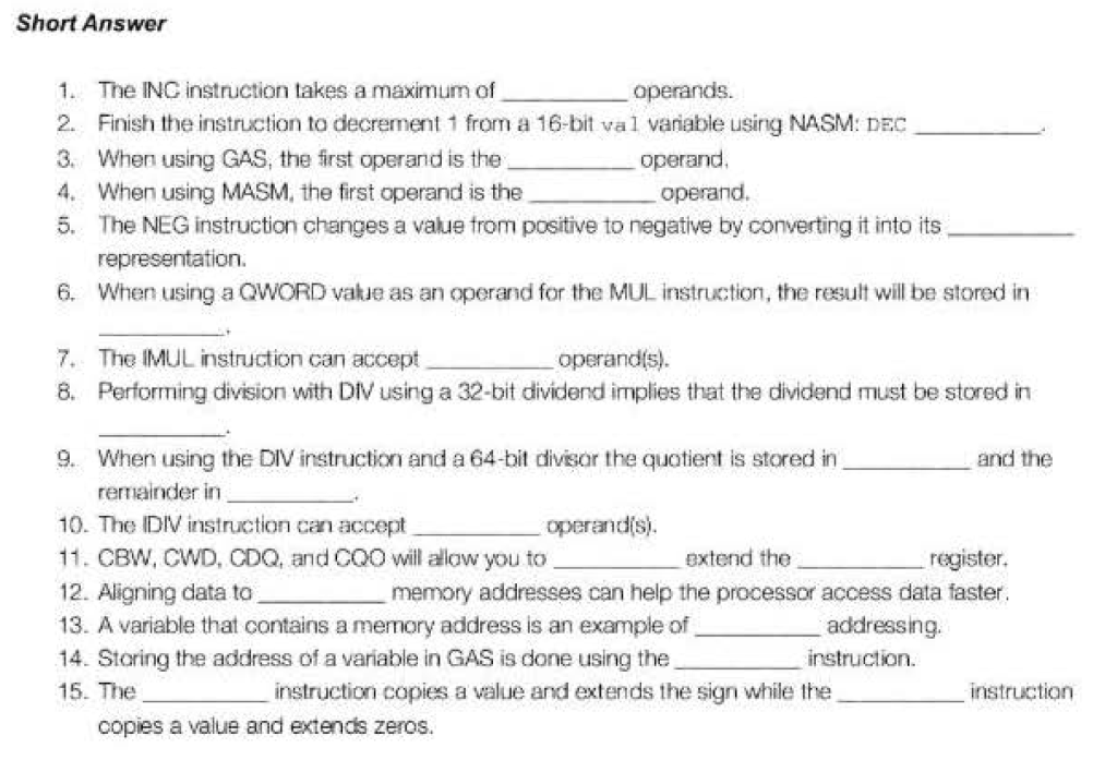 Short Answer 1. The ING instruction takes a maximum of 2. Finish the instruction to decrement 1 from a 16-bit val vanable using NASM: DEC 3. When using GAS, the first operand is the 4. When using MASM, the first operand is the 5. The NEG instruction changes a value trom positive to negative by converting it into its operand. operand. re 6. When using a QWORD vakue as an operand for the MUL instruction, the result will be stored in The IMUL instruction can accept 8. 7. operandis) Performing division with Div using a 32-bit dividend implies that the dividend must be stored in 9. When using the DIV instruction and a 64-bit divisor the quotient is stored in and the remainder in 10-The DIV instruction can accept 11. CBW, CWD, CDQ, and COO will alaw you to 12. Aligning data to 13. A variable that contains a memory address is an example of 14. Storing the address of a variable in GAS is done using the 15. The operandis extend the register. memory addresses can help the processor access data faster addressing instruction instruction copies a value and extends the sign while the instruction copies a value and extends zeros.