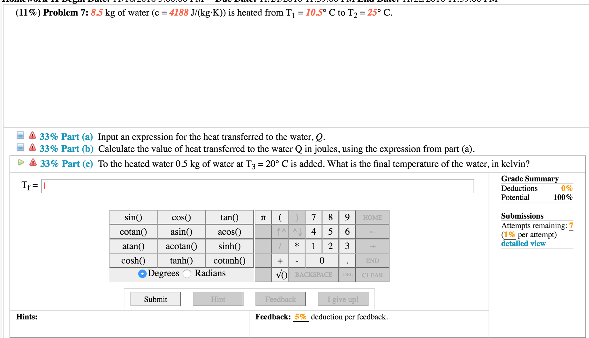 (11%) Problem 7 8.5 kg of water (c 4188 J/Okg K) is heated from T1 10.5 C  to T2 25 C. A 33% Part (a) Input an expression for the heat transferred ...