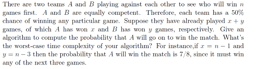 There are two teams A and B playing against each other to see who will win n games first. A and B are equally competent. Therefore, each team has a 50% chance of winning any particular game. Suppose they have already played r+y games, of which A has won x and B has won y games, respectively. Give an algorithm to compute the probability that A will go on to win the match. Whats the worst-case time complexity of your algorithm? For instance,if -1 and n-3 then the probability that A will win the match is 7/8, since it must win any of the next three games.