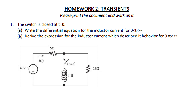HOMEWORK 2: TRANSIENTS Please print the document and work on it 1. The switch is closed at t=0. (a) Write the differential equation for the inductor current for O<t< (b) Derive the expression for the inductor current which described it behavior for 0<t. 5Ω i(t) t=0 40V+ 15Ω 1 H