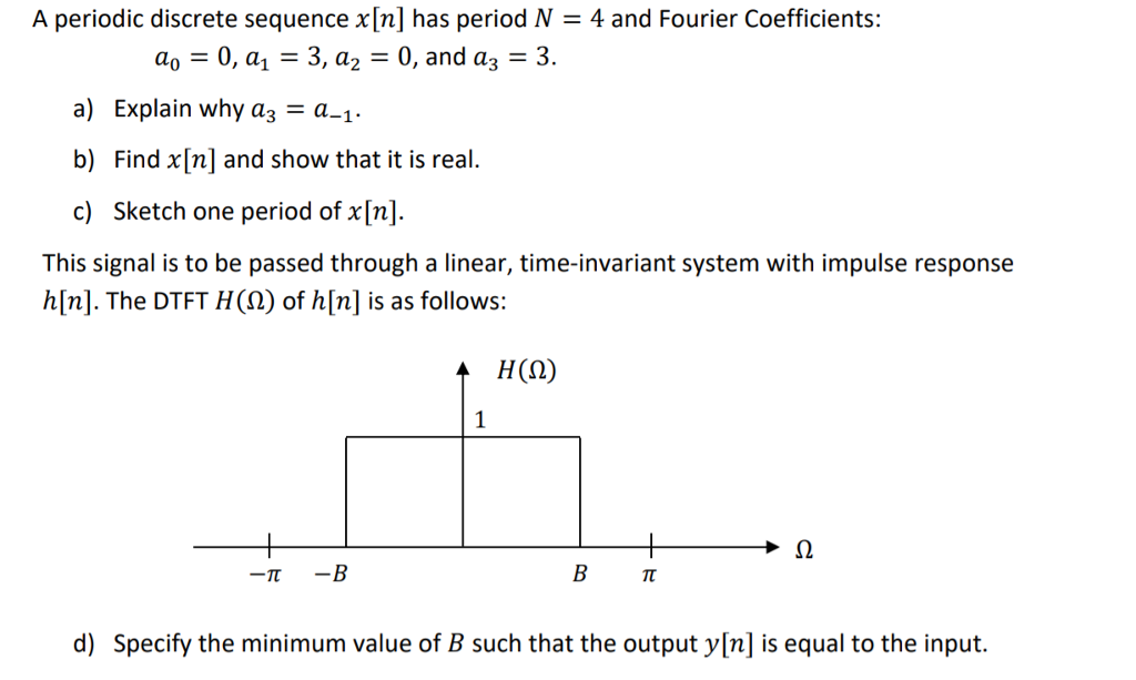 A periodic discrete sequence x[n] has period N = 4 and Fourier Coefficients: ao = 0, al = 3, a2 = 0, and a3-3. a) Explain why as a-1 b) Find x[n] and show that it is real c) Sketch one period of x [n]. This signal is to be passed through a linear, time-invariant system with impulse response h[n]. The DTFT H(2) of h[n] is as follows: d) Specify the minimum value of B such that the output y[n] is equal to the input.