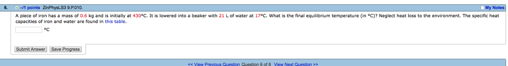 6. points ZinPhysLS3 9.P.010. My Notes A piece of iron has a mass of 0.6 kg and is initially at 430°C. It is lowered into a beaker with 21 L of water at 17°C, what is the final equilibrium temperature (in oC)? Neglect heat loss to the environment. The specific heat capacities of iron and water are found in this table eC Submit Answer Save Progress