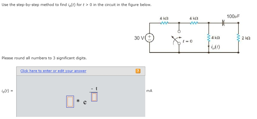 Use the step-by-step method to find io(t) for t> 0 in the circuit in the figure below. 4 kl 4 kl2 100HF 30 V(t 4 k0 2 ki2 t-0 o(t) Please round all numbers to 3 significant digits. Click here to enter or edit your answer o(t) mA * e