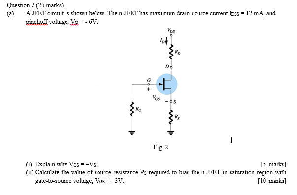 Question 2 (25 marks) (a) A JFET circuit is shown below. The n-JFET has maximum drain-source current Ioss 12 mA, and pinchoff voltage, Vp =-6V. VDD GS Ro Fig. 2 5 marks] (ii) Calculate the value of source resistance Rs required to bias the n-JFET in saturation region with [10 marks] (i) Explain why Vos =-Vs. gate-to-source voltage, VGS =-3V
