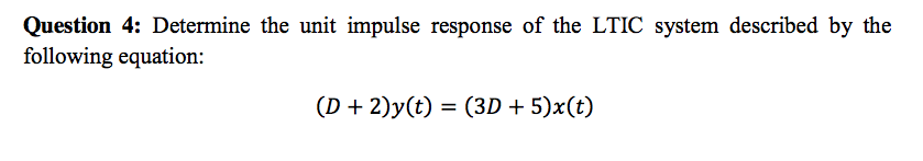 Question 4: Determine the unit impulse response of the LTIC system described by the following equation: (D + 2)y(t) = (3D + 5)x(t)