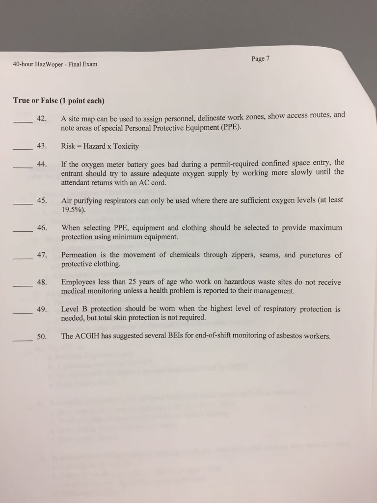 Page 7 40-hour HazWoper- Final Exam True or False (1 point each) 42, A site map can be used to assign personnel, delineate work zones, show access routes, and note areas of special Personal Protective Equipment (PPE) 43. Risk = Hazard x Toxicity 44. If the oxygen meter battery goes bad during a permit-required confined space entry, the entrant should try to assure adequate oxygen supply by working more slowly until the 45. Air purifying respirators can only be used where there are sufficient oxygen levels (at least 46. When selecting PPE, equipment and clothing should be selected to provide maximum 47. Permeation is the movement of chemicals through zippers, seams, and punctures of 48. Employees less than 25 years of age who work on hazardous waste sites do not receive 49. Level B protection should be worn when the highest level of respiratory protection is attendant returns with an AC cord. 19.5%). protection using minimum equipment. protective clothing. medical monitoring unless a health problem is reported to their management. needed, but total skin protection is not required. 50. The ACGIH has suggested several BEIs for end-of-shift monitoring of asbestos workers.