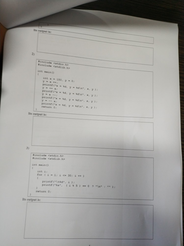 tts eutpat is: 2) include <stdio.h> #include <stdlib. h> int maino int x 150, y0; y x++; printf (z : ,d, y-tdn, x, y ) ; printf (x hd, id, %d , y y y %dn, -bdla , edn , ); ) ; ); x, y y y printf (z x, printf (X return o x, Its output is: 3) # include <stdio.h> #include <stdlib.h> int main ) int ii for 1:30; i) printf (ited, i) printf (is, ( i?5 )-0 ? in : ); return 0: Its output is: