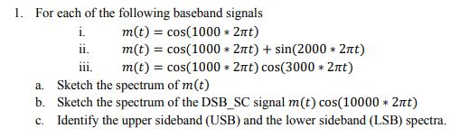 1. For each of the following baseband signals m(t) = cos( 1000 * 2nt) m(t) = cos( 1000 * 2nt) + sin(2000 * 2nt) ii. a. b. c. ii. m(t) cos(1000 2mt) cos(3000 2mt) Sketch the spectrum of m(t) Sketch the spectrum of the DSB-SC signal m (t) cos( 10000 * 2π Identify the upper sideband (USB) and the lower sideband (LSB) spectra.