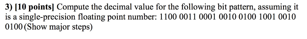 3) [10 pointsl Compute the decimal value for the following bit pattern, assuming it is a single-precision floating point number: 1100 0011 0001 0010 0100 1001 0010 0100 (Show major steps)