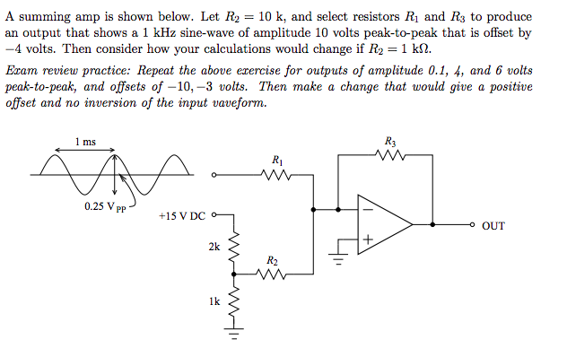 A summing amp is shown below. Let R2 = 10 k, and select resistors R1 and R3 to produce an output that shows a 1 kHz sine-wave of amplitude 10 volts peak-to-peak that is offset by -4 volts. Then consider how your calculations would change if R2 = 1 k Eram review practice: Repeat the above ezercise for outputs of amplitude 0.1, 4, and 6 volts peak-to-peak, and offsets of -10,-3 volts. Then make a change that would give a positive offset and no inversion of the input vaveform. 1 ms R3 R1 0.25 V pP +15 V DC O OUT 2k 1k