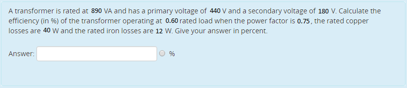 A transformer is rated at 890 VA and has a primary voltage of 440 V and a secondary voltage of 180 V. Calculate the efficiency (in %) of the transformer operating at 0.60 rated load when the power factor is 0.75, the rated copper losses are 40 W and the rated iron losses are 12 W. Give your answer in percent. Answer: