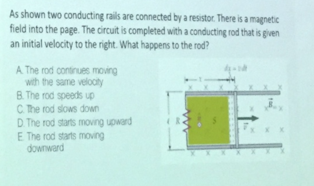 As shown two conducting rails are connected by a restor. There is a magnetic field into the page. The circuit is completed with a conducting rod that is given an initial velocity to the right. What happens to the rod? A. The rod continues moving with the same velocity B. The rod speeds up C. The rod slows down D The rod starts moving upward E The rod starts moving e R downward
