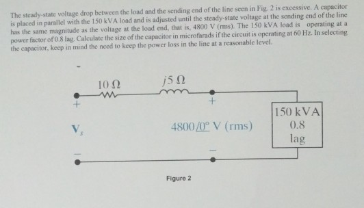 The steady-state voltage drop between the load and the sending end of the line seen in Fig. 2 is excessive. A capacitor is placed in parallel with the 150 kVA load and is adjusted until the steady-state voltage at the sending end of the line has the same magnitude as the voltage at the load end, that is, 4800 V (ms). The 150 kVA load is operating at a power factor of08 lag Calculate the size of the capacitor in microfarads if the circuit is operating at 60 Hz. In selecting the capacitor, keep in mind the need to keep the power loss in the line at a reasonable level. 10? /5(2 150 kVA 4800 /0 V (rms) 0.8 la Figure 2