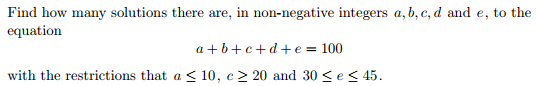 Find how many solutions there are, in non-negative integers a, b, c, d and e, to the equation a b c d e 100 with the restrictions that a S 10, c 20 and 30 s e s 45