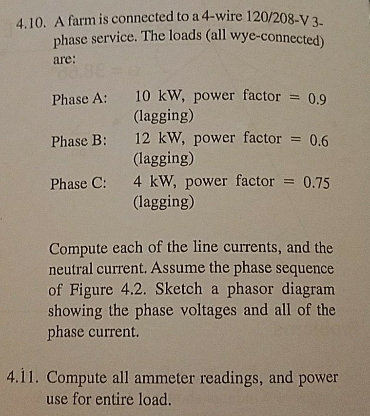 Solved: 4.10. A Farm Is Connected To A 4-wire 120/208-V 3 ... on 220 3 phase wiring diagram, 3 phase kwh meter mpi, delta 4 wire diagram, 3 phase 4 plug, 3 phase delta with ground, 3 phase panel wiring diagram, 3 phase wiring for dummies, 3 phase 3 wire diagram, 2006 arctic cat 400 wiring diagram, 3 phase outlet wiring diagram, 230 volt 3 phase wiring diagram, refrigeration compressor three-phase diagram, 75 kva transformer wiring diagram, 208 volt single phase wiring diagram, 3 phase to single phase wiring diagram, 3 phase wiring chart, 3 phase wiring schematic, 3 wire single phase wiring diagram, 208 3 phase diagram, 3 phase voltage measurement,