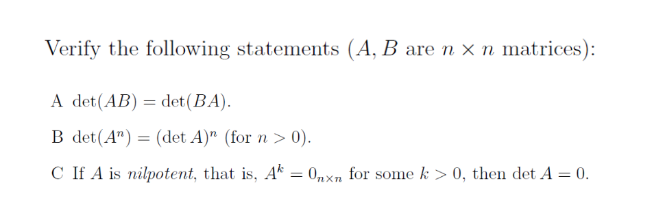 Verify the following statements (A, B are n x n matrices): A det (AB)= det(BA) B det(An) = (det A)n (for n > 0). C 1.A A-0, fr souie k>0.thelidetA=0. is nalpotent, that is,