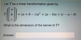 Let T be a linear transformation given by TII b | | = (a + b-c)I2 + (a-b)r + (c-a-b) What is the dimension of the kernel of T? Answer