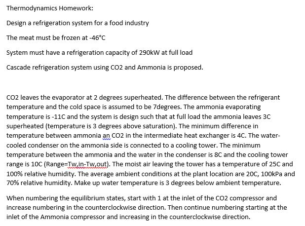 Thermodynamics Homework: Design a refrigeration system for a food industry The meat must be frozen at -46°C System must have a refrigeration capacity of 290kW at full load Cascade refrigeration system using CO2 and Ammonia is proposed CO2 leaves the evaporator at 2 degrees superheated. The difference between the refrigerant temperature and the cold space is assumed to be 7degrees. The ammonia evaporating temperature is-11C and the system is design such that at full load the ammonia leaves 3C superheated (temperature is 3 degrees above saturation). The minimum difference in temperature between ammonia an CO2 in the intermediate heat exchanger is 4C. The water cooled condenser on the ammonia side is connected to a cooling tower. The minimum temperature between the ammonia and the water in the condenser is 8C and the cooling tower range is 10C (Range-Tw,in-Tw,out). The moist air leaving the tower has a temperature of 25C and 100% relative humidity. The average ambient conditions at the plant location are 20C, 100kPa and 70% relative humidity. Make up water temperature is 3 degrees below ambient temperature When numbering the equilibrium states, start with 1 at the inlet of the CO2 compressor and increase numbering in the counterclockwise direction. Then continue numbering starting at the inlet of the Ammonia compressor and increasing in the counterclockwise direction.
