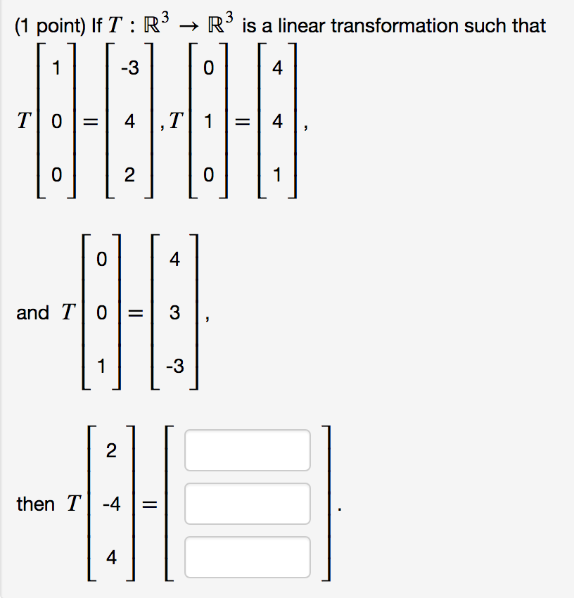 (1 point) If T : R3 → R3 is a linear transformation such that -3 0 4 4 and T 03 -3 then T4 4