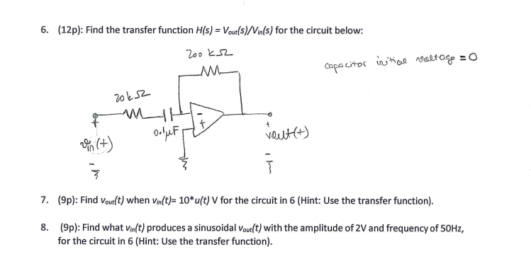 6. (12p): Find the transfer function H(s) = Vout(s)/Vin(s) for the circuit below: 200と_c2_ 丐 7. (9p): Find voutlt) when Vinlt)- 10*u(t) V for the circuit in 6 (Hint: Use the transfer function). 8. (9p): Find what vinlt) produces a sinusoidal Voutl t) with the amplitude of 2V and frequency of 50Hz, for the dircuit in (Hint: Use the transfer function).