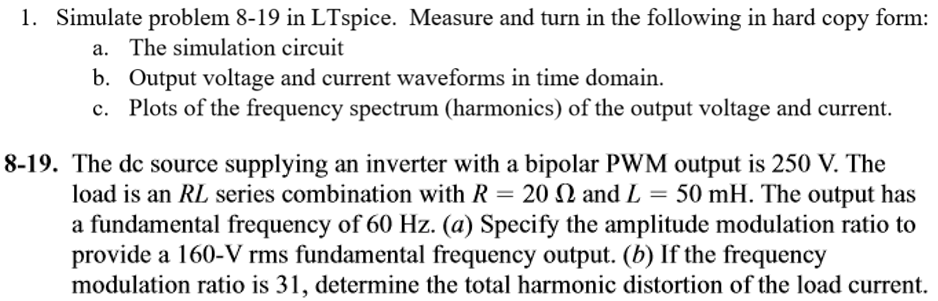 1. Simulate problem 8-19 in LTspice. Measure and turn in the following in hard copy form: a. The simulation circuit b. Output voltage and current waveforms in time domain c. Plots of the frequency spectrum (harmonics) of the output voltage and current. 8-19. The dc source supplying an inverter with a bipolar PWM output is 250 V. The load is an RL series combination with R-20 (2 and L = 50 mH. The output has a fundamental frequency of 60 Hz. (a) Specify the amplitude modulation ratio to provide a 160-Vrms fundamental frequency output. (b) If the frequency modulation ratio is 31, determine the total harmonic distortion of the load current.